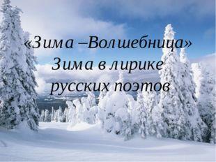 Зима- волшебница «Зима –Волшебница» Зима в лирике русских поэтов