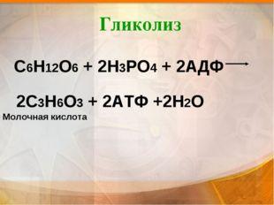 Гликолиз С6Н12О6 + 2Н3РО4 + 2АДФ 2С3Н6О3 + 2АТФ +2Н2О Молочная кислота