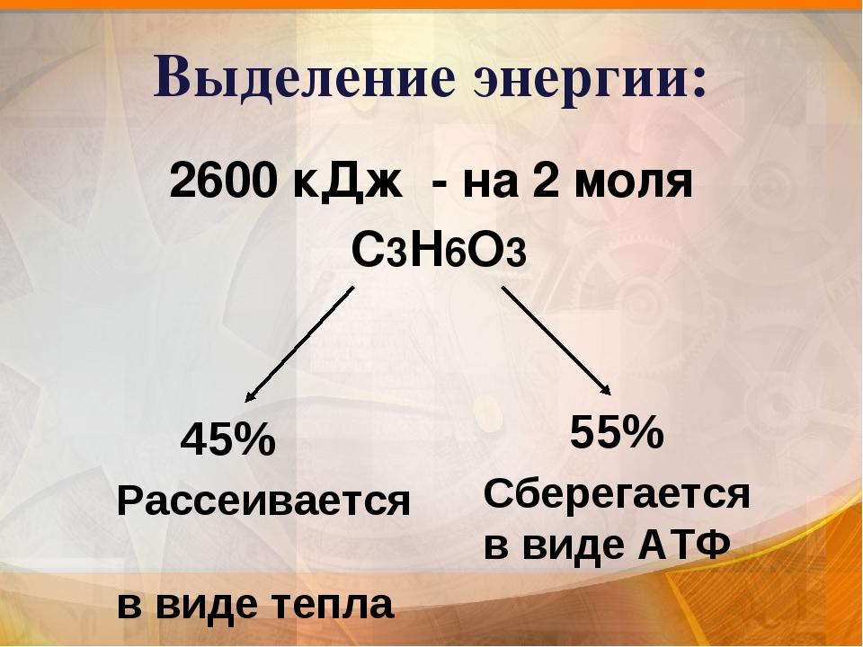 Выделение энергии: 2600 кДж - на 2 моля С3Н6О3 45% Рассеивается в виде тепла...