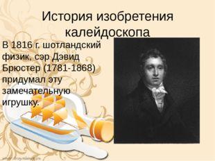 История изобретения калейдоскопа В 1816 г. шотландский физик, сэр Дэвид Брюст