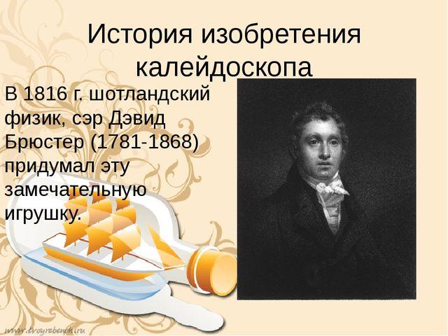 История изобретения калейдоскопа В 1816 г. шотландский физик, сэр Дэвид Брюст...