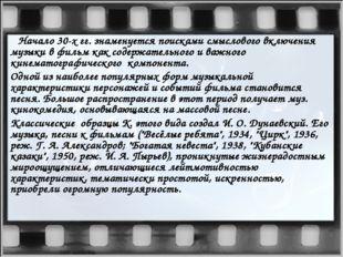 Начало 30-х гг. знаменуется поисками смыслового включения музыки в фильм как