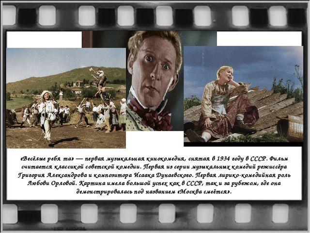 «Весёлые ребя́та» — первая музыкальная кинокомедия, снятая в 1934 году в СССР...