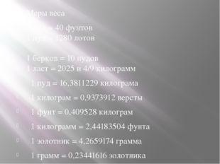 Меры веса 1 пуд = 40 фунтов 1 пуд = 1280 лотов 1 берков = 10 пудов 1 ласт =
