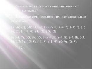 4. Какова масса в кг куска отвалившегося от Царь – колокола? 5. Постройте то