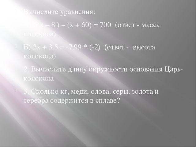 Вычислите уравнения: А) 5(x – 8 ) – (x + 60) = 700 (ответ - масса колокола)...
