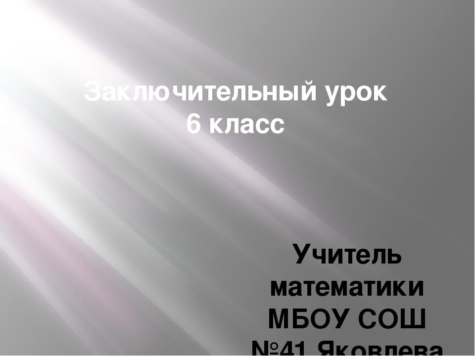 Заключительный урок 6 класс Учитель математики МБОУ СОШ №41 Яковлева О.Н.