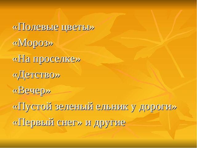 «Полевые цветы» «Мороз» «На проселке» «Детство» «Вечер» «Пустой зеленый ельни...