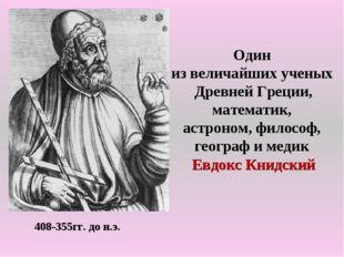 408-355гг. до н.э. Один из величайших ученых Древней Греции, математик, астро