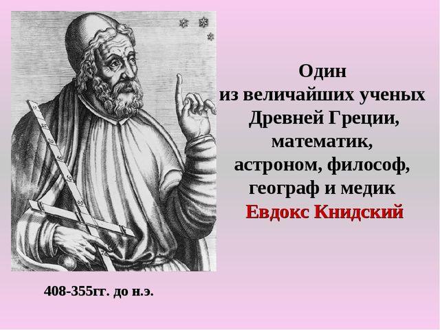 408-355гг. до н.э. Один из величайших ученых Древней Греции, математик, астро...