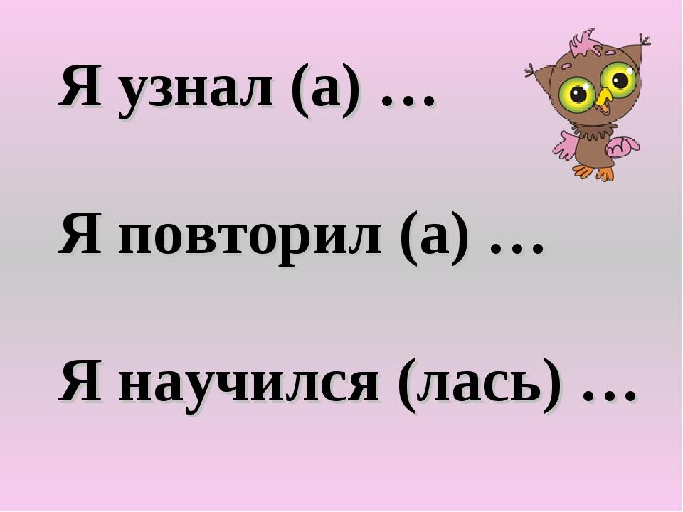 Я узнал (а) … Я повторил (а) … Я научился (лась) …