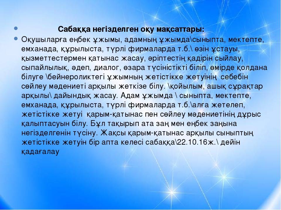 Сабаққа негізделген оқу мақсаттары: Оқушыларға еңбек ұжымы, адамның ұжымда\с...