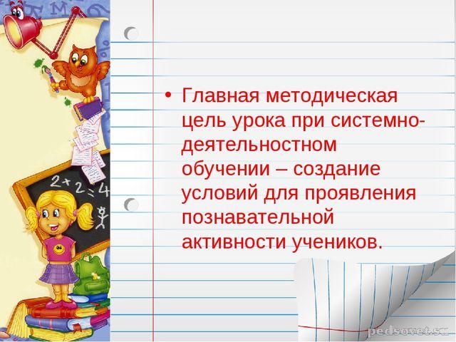 Главная методическая цель урока при системно-деятельностном обучении – создан...