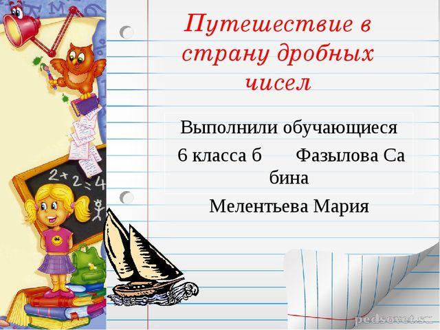 Путешествие в страну дробных чисел Выполнили обучающиеся 6 класса б Фазылова...