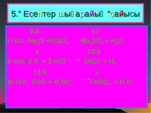 """5."""" Есептер шығарайық """"сайысы 5.8 x r І топ. Na2O +H2SO4 Na2SO4 + H2O x 12.5"""