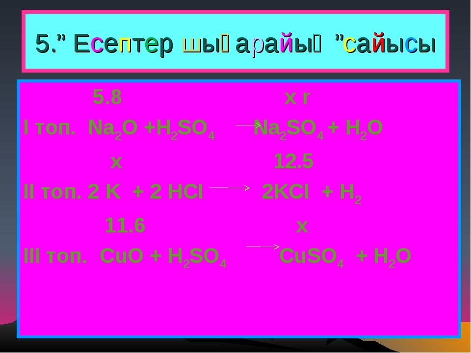 """5."""" Есептер шығарайық """"сайысы 5.8 x r І топ. Na2O +H2SO4 Na2SO4 + H2O x 12.5..."""