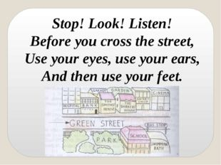Stop! Look! Listen! Before you cross the street, Use your eyes, use your ears