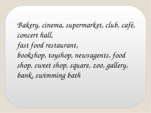 Bakery, cinema, supermarket, club, café, concert hall, fast food restaurant,