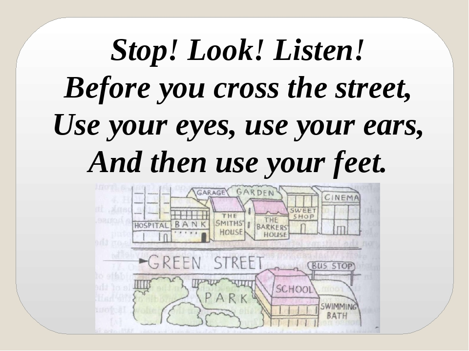 Stop! Look! Listen! Before you cross the street, Use your eyes, use your ears...