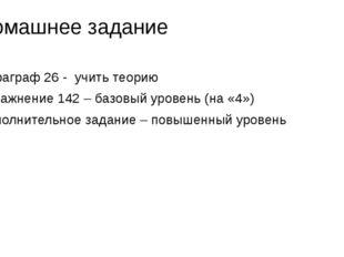 Домашнее задание Параграф 26 - учить теорию Упражнение 142 – базовый уровень