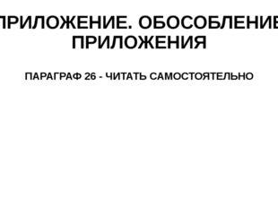 ПРИЛОЖЕНИЕ. ОБОСОБЛЕНИЕ ПРИЛОЖЕНИЯ ПАРАГРАФ 26 - ЧИТАТЬ САМОСТОЯТЕЛЬНО