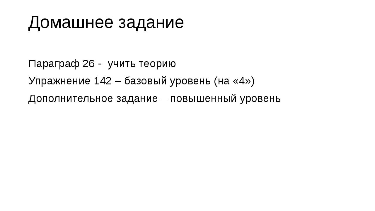 Домашнее задание Параграф 26 - учить теорию Упражнение 142 – базовый уровень...