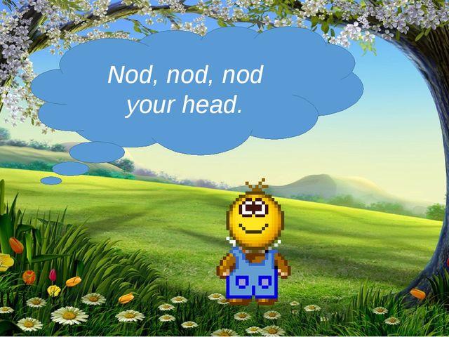 Nod, nod, nod your head.