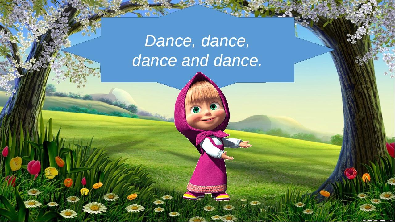 Dance, dance, dance and dance.