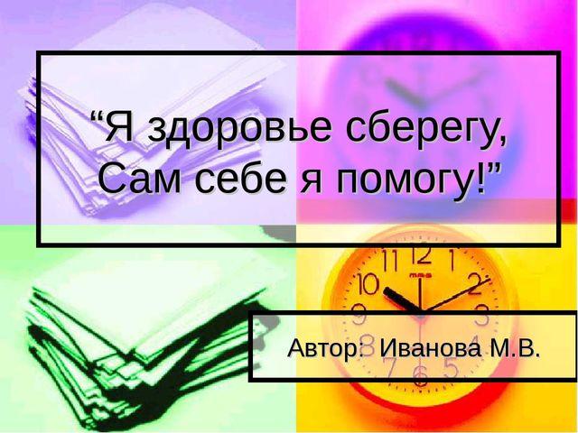 """""""Я здоровье сберегу, Сам себе я помогу!"""" Автор: Иванова М.В."""