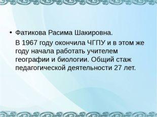Фатикова Расима Шакировна. В 1967 году окончила ЧГПУ и в этом же году начала