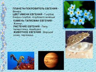 ПЛАНЕТА-ПОКРОВИТЕЛЬ ЕВГЕНИЯ - Венера. ЦВЕТ ИМЕНИ ЕВГЕНИЙ - Голубой, бледно-го