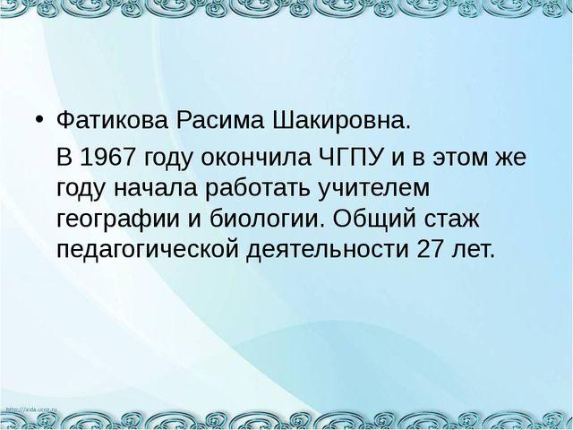 Фатикова Расима Шакировна. В 1967 году окончила ЧГПУ и в этом же году начала...