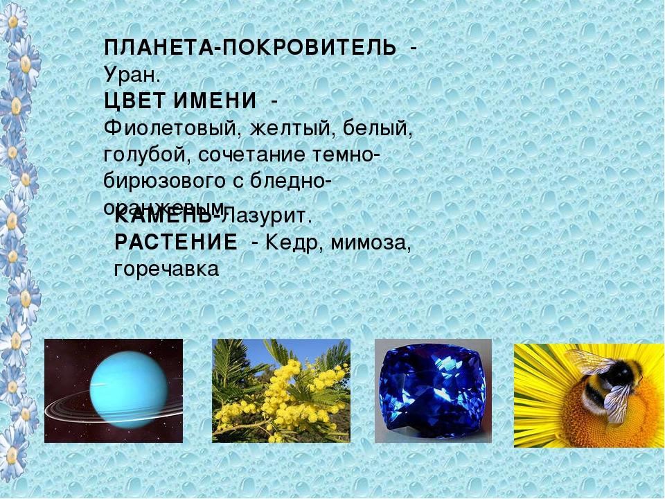 ПЛАНЕТА-ПОКРОВИТЕЛЬ - Уран. ЦВЕТ ИМЕНИ - Фиолетовый, желтый, белый, голубой,...