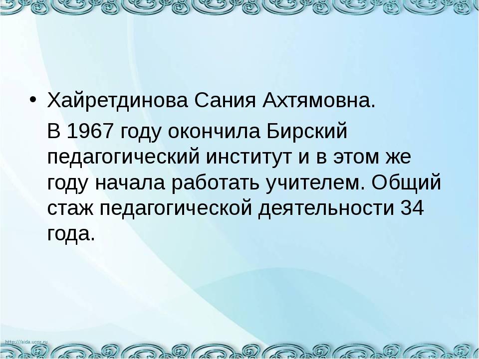 Хайретдинова Сания Ахтямовна. В 1967 году окончила Бирский педагогический инс...
