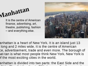 Manhattan is a heart of New York. It is an island just 13 miles long and 2 m