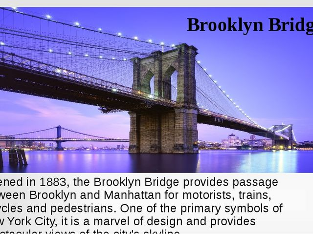 Brooklyn Bridge Opened in 1883, the Brooklyn Bridge provides passage between...