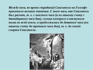 Между тем, во время страданий Спасителя на Голгофе произошло великое знамение
