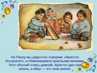 На Пасху мы радостно говорим: «Христос Воскресе!», и обмениваемся красными яи