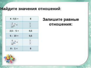 Найдите значения отношений: Запишите равные отношения: 4 :0,5 = 8 2,5 : 5 = 0