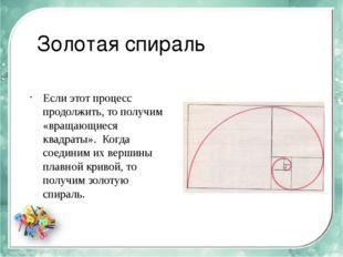 Золотая спираль Если этот процесс продолжить, то получим «вращающиеся квадрат
