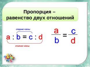 Пропорция – равенство двух отношений