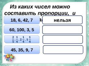 Из каких чисел можно составить пропорции, и составь их 18, 6, 42, 7 60, 100,
