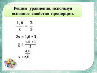 Решим уравнения, используя основное свойство пропорции. 2х = 1,6 • 3 х = x =
