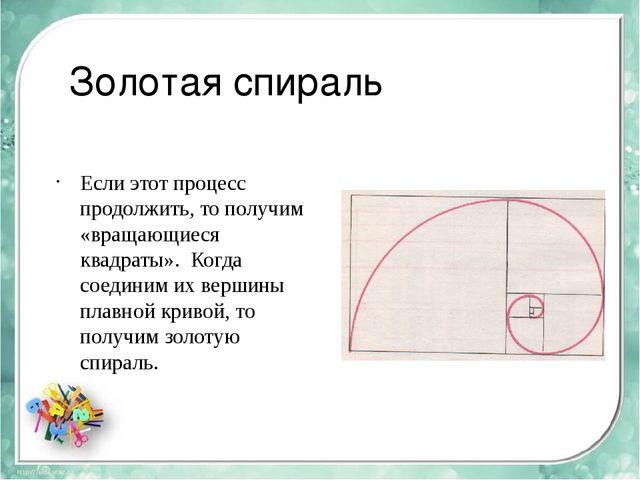 Золотая спираль Если этот процесс продолжить, то получим «вращающиеся квадрат...