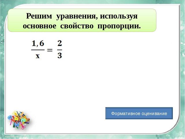 Решим уравнения, используя основное свойство пропорции. Формативное оценивание