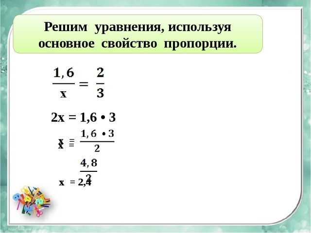 Решим уравнения, используя основное свойство пропорции. 2х = 1,6 • 3 х = x =...
