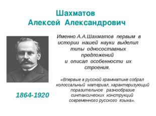 Шахматов Алексей Александрович 1864-1920 «Впервые в русской грамматике собрал