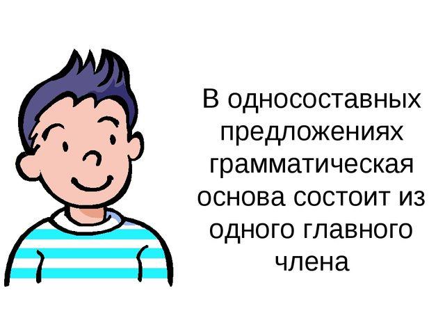 В односоставных предложениях грамматическая основа состоит из одного главного...