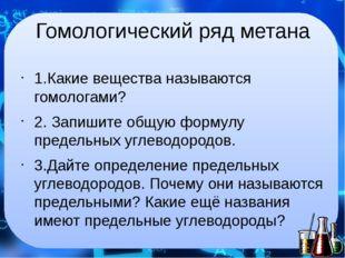 Гомологический ряд метана 1.Какие вещества называются гомологами? 2. Запишите