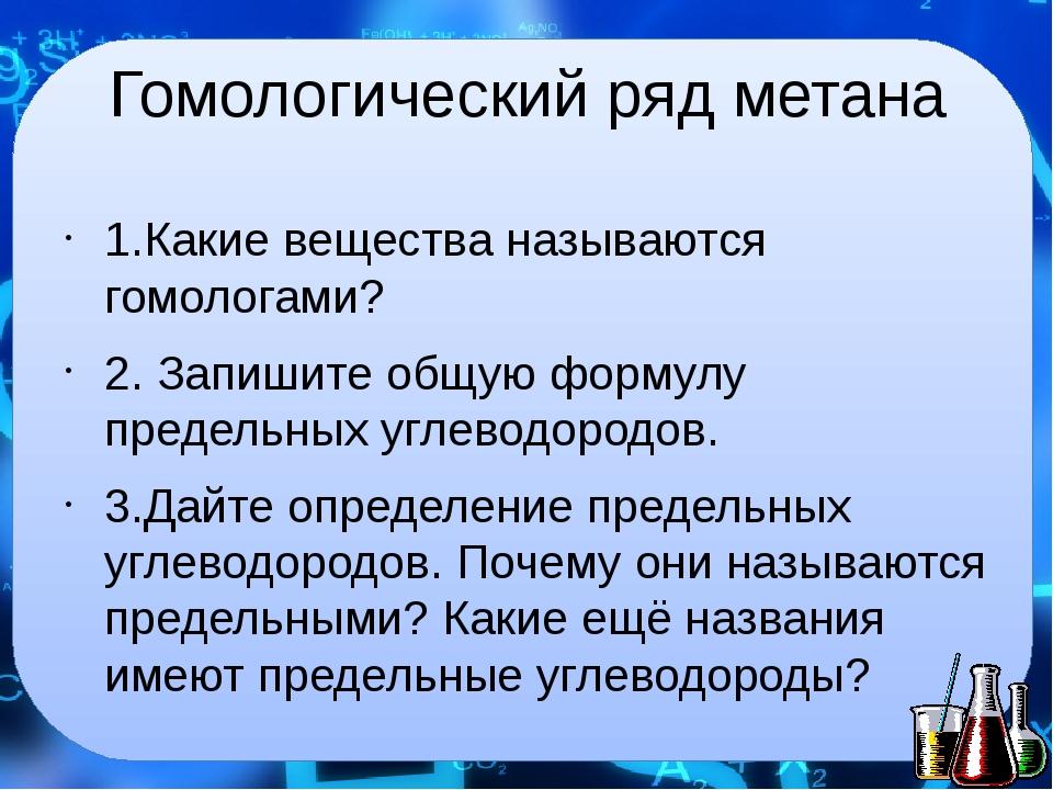 Гомологический ряд метана 1.Какие вещества называются гомологами? 2. Запишите...